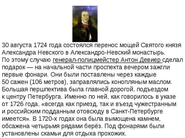 30августа 1724года состоялся перенос мощей Святого князя Александра Невского вАлександро-Невский монастырь. Поэтому случаю генерал-полицмейстер Антон Девиер сделал подарок— наначальной части проспекта вечером зажгли первые фонари. Онибыли пос…