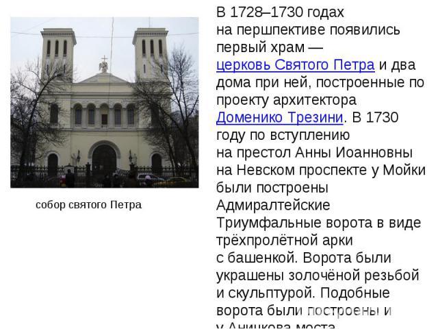 В 1728–1730годах напершпективе появились первый храм— церковь Святого Петра идва дома при ней, построенные по проекту архитектора Доменико Трезини. В1730 году по вступлению напрестол Анны Иоанновны наНевском проспекте уМойки были построены А…