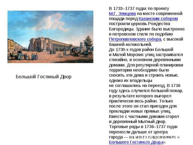 В 1733–1737годах по проекту М.Г.Земцова наместе современной пощади перед Казанским собором построили церковь Рождества Богородицы. Здание было выстроено впетровском стиле по подобию Петропавловского собора, свысокой башней-колокольней. До 1730-…