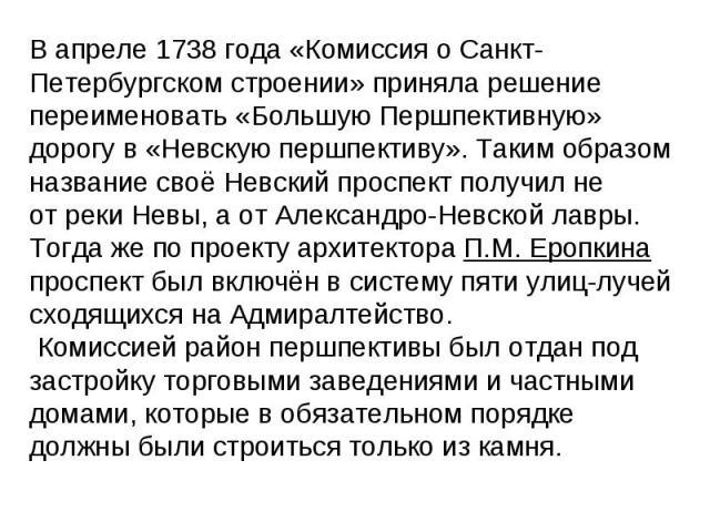 В апреле 1738года «Комиссия оСанкт-Петербургском строении» приняла решение переименовать «Большую Першпективную» дорогу в «Невскую першпективу». Таким образом название своё Невский проспект получил не отреки Невы, а отАлександро-Невской лавры. Т…