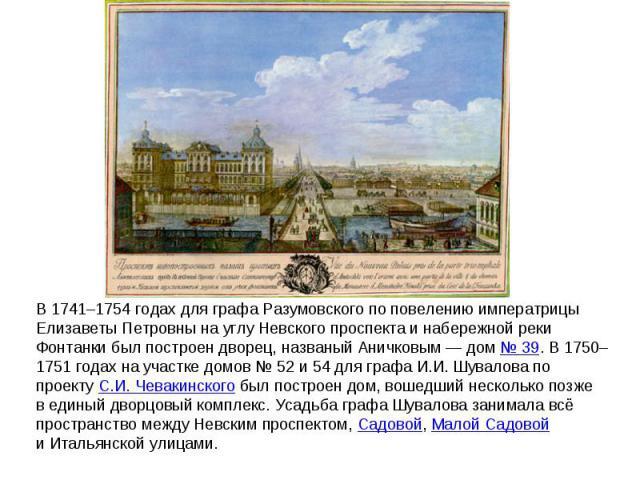В 1741–1754годах для графа Разумовского по повелению императрицы Елизаветы Петровны науглу Невского проспекта инабережной реки Фонтанки был построен дворец, названый Аничковым— дом №39. В1750–1751годах научастке домов №52 и 54для графа И.И…