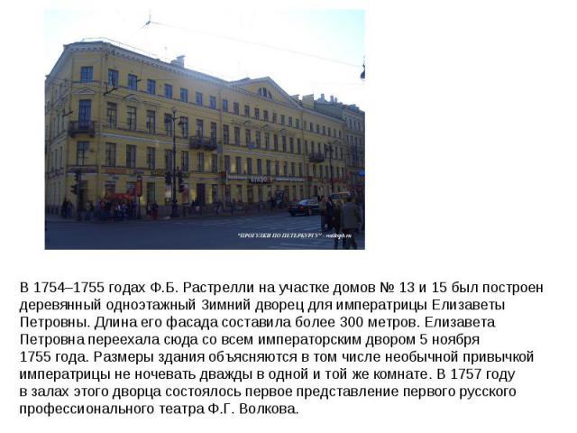 В 1754–1755годах Ф.Б.Растрелли научастке домов №13 и 15был построен деревянный одноэтажный Зимний дворец для императрицы Елизаветы Петровны. Длина его фасада составила более 300метров. Елизавета Петровна переехала сюда совсем императорским дв…