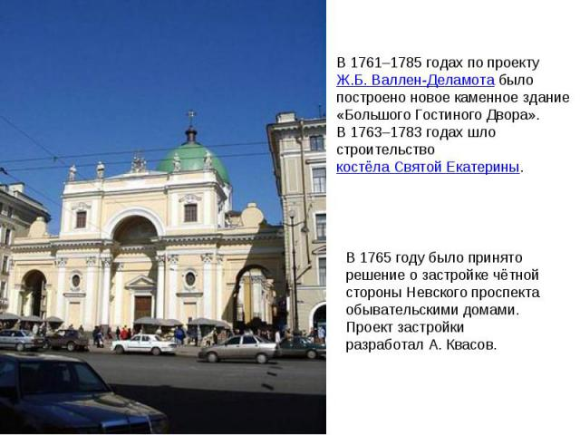 В 1761–1785годах по проекту Ж.Б.Валлен-Деламота было построено новое каменное здание «Большого Гостиного Двора». В1763–1783годах шло строительство костёла Святой Екатерины. В 1765году было принято решение озастройке чётной стороны Невского про…