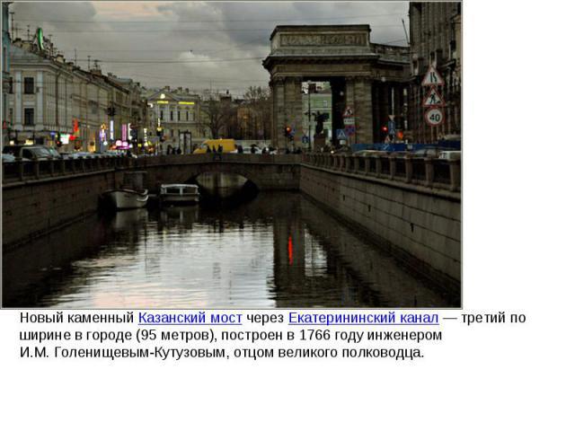 Новый каменный Казанский мост через Екатерининский канал— третий по ширине вгороде (95 метров), построен в 1766году инженером И.М.Голенищевым-Кутузовым, отцом великого полководца.