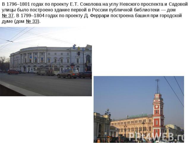 В 1796–1801годах по проекту Е.Т.Соколова науглу Невского проспекта иСадовой улицы было построено здание первой вРоссии публичной библиотеки— дом №37. В1799–1804годах по проекту Д.Феррари построена башня при городской думе (дом №33).