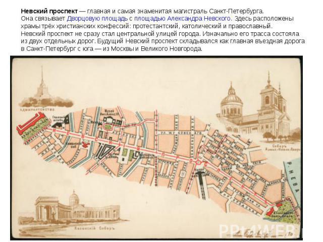 Невский проспект— главная исамая знаменитая магистраль Санкт-Петербурга. Онасвязывает Дворцовую площадь с площадью Александра Невского. Здесь расположены храмы трёх христианских конфессий: протестантский, католический иправославный. Невский прос…