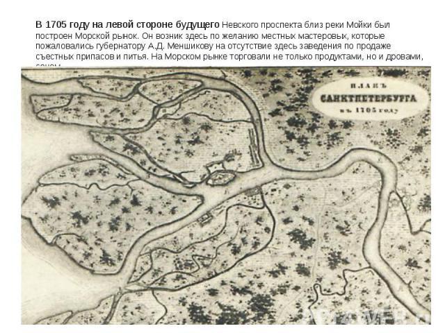 В 1705году налевой стороне будущего Невского проспекта близ реки Мойки был построен Морской рынок. Онвозник здесь по желанию местных мастеровых, которые пожаловались губернатору А.Д.Меншикову наотсутствие здесь заведения по продаже съестных при…
