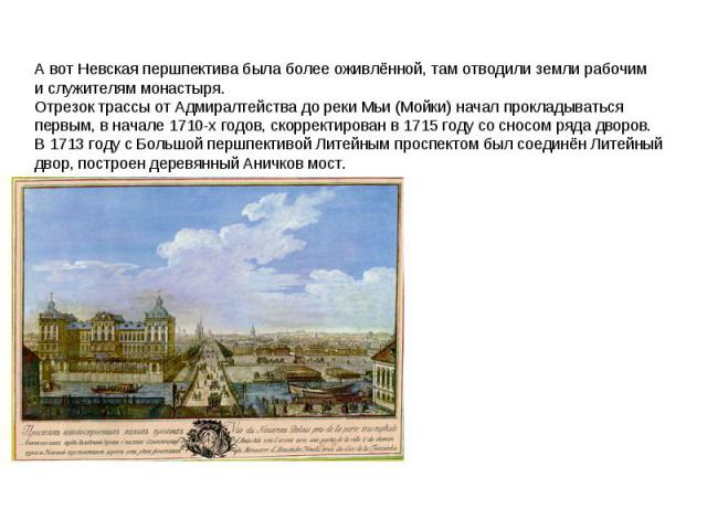 Авот Невская першпектива была более оживлённой, там отводили земли рабочим ислужителям монастыря. Отрезок трассы отАдмиралтейства дореки Мьи (Мойки) начал прокладываться первым, вначале 1710-х годов, скорректирован в 1715году сосносом ряда дв…