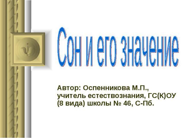 Сон и его значение Автор: Оспенникова М.П., учитель естествознания, ГС(К)ОУ (8 вида) школы № 46, С-Пб.