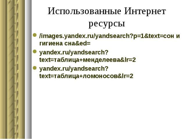 Использованные Интернет ресурсы /images.yandex.ru/yandsearch?p=1&text=сон и гигиена сна&ed=yandex.ru/yandsearch?text=таблица+менделеева&lr=2yandex.ru/yandsearch?text=таблица+ломоносов&lr=2