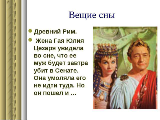 Вещие сны Древний Рим. Жена Гая Юлия Цезаря увидела во сне, что ее муж будет завтра убит в Сенате. Она умоляла его не идти туда. Но он пошел и …