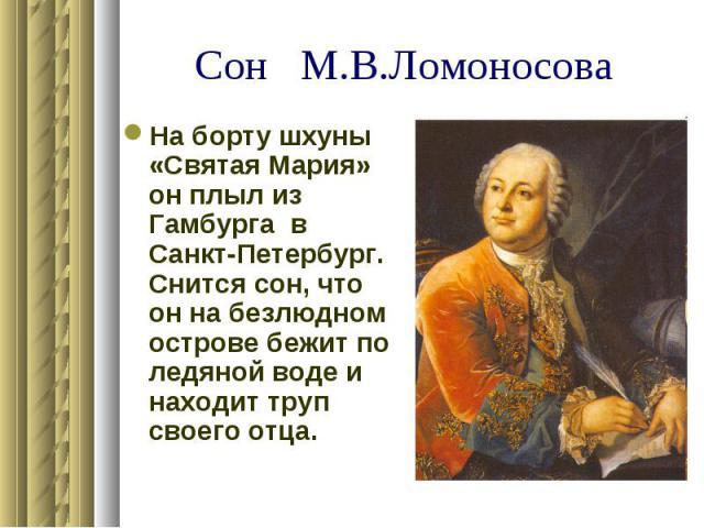 Сон М.В.Ломоносова На борту шхуны «Святая Мария» он плыл из Гамбурга в Санкт-Петербург. Снится сон, что он на безлюдном острове бежит по ледяной воде и находит труп своего отца.