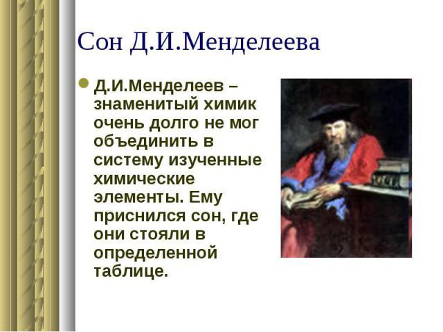 Сон Д.И.Менделеева Д.И.Менделеев – знаменитый химик очень долго не мог объединить в систему изученные химические элементы. Ему приснился сон, где они стояли в определенной таблице.