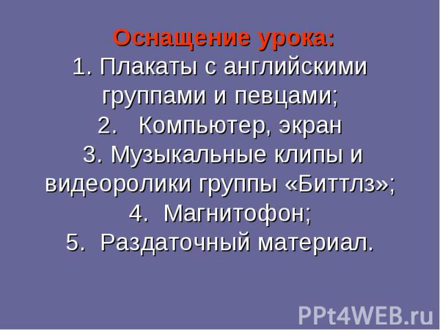Оснащение урока:1. Плакаты с английскими группами и певцами;2. Компьютер, экран 3. Музыкальные клипы и видеоролики группы «Биттлз»;4. Магнитофон;5. Раздаточный материал.