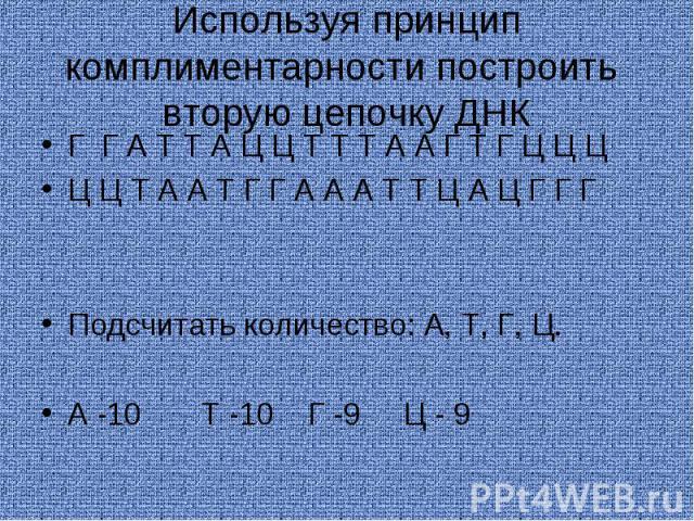 Используя принцип комплиментарности построить вторую цепочку ДНКГ Г А Т Т А Ц Ц Т Т Т А А Г Т Г Ц Ц ЦЦ Ц Т А А Т Г Г А А А Т Т Ц А Ц Г Г ГПодсчитать количество: А, Т, Г, Ц.А -10 Т -10 Г -9 Ц - 9
