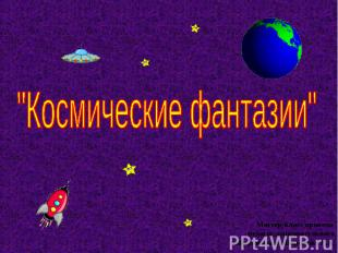 Космические фантазии Мастер-класс провела педагог дополнительного образования :Ш