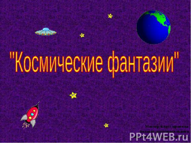 Космические фантазии Мастер-класс провела педагог дополнительного образования :Шаромова Е.А.