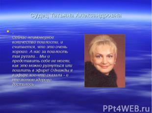 Судец Татьяна Александровна.Сейчас неимоверное количество пошлости, и считается,