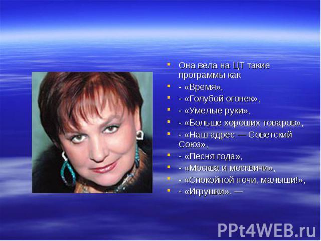 Она вела наЦТ такие программы как - «Время», - «Голубой огонек», - «Умелые руки», - «Больше хороших товаров», - «Наш адрес— Советский Союз», - «Песня года», - «Москва имосквичи», - «Спокойной ночи, малыши!», - «Игрушки».—