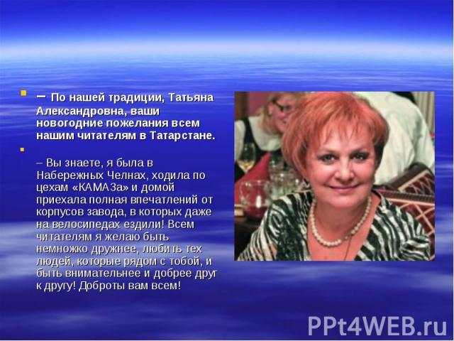 – По нашей традиции, Татьяна Александровна, ваши новогодние пожелания всем нашим читателям в Татарстане.– Вы знаете, я была в Набережных Челнах, ходила по цехам «КАМАЗа» и домой приехала полная впечатлений от корпусов завода, в которых даже на велос…
