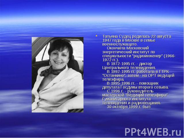 Татьяна Судец родилась 22 августа 1947 года в Москве в семье военнослужащего. Окончила Московский энергетический институт по специальности