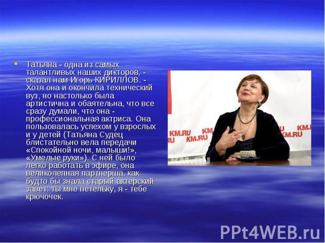 Татьяна - одна из самых талантливых наших дикторов, - сказал нам Игорь КИРИЛЛОВ. - Хотя она и окончила технический вуз, но настолько была артистична и обаятельна, что все сразу думали, что она - профессиональная актриса. Она пользовалась успехом у в…