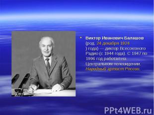 Виктор Иванович Балашов (род. 24декабря 1924)года)— диктор Всесоюзного Радио