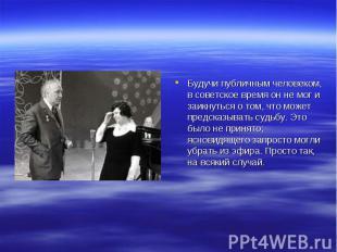 Будучи публичным человеком, в советское время он не мог и заикнуться о том, что