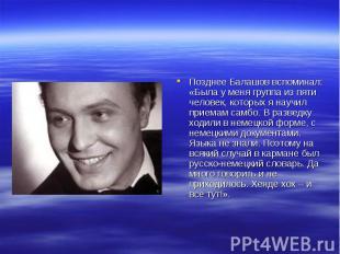 Позднее Балашов вспоминал: «Была у меня группа из пяти человек, которых я научил