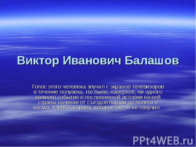 Виктор Иванович Балашов Голос этого человека звучал с экранов телевизоров в течение полувека. Не было, наверное, ни одного важного события в послевоенной истории нашей страны начиная от съездов партии до полета в космос Юрия Гагарина, которое бы он …