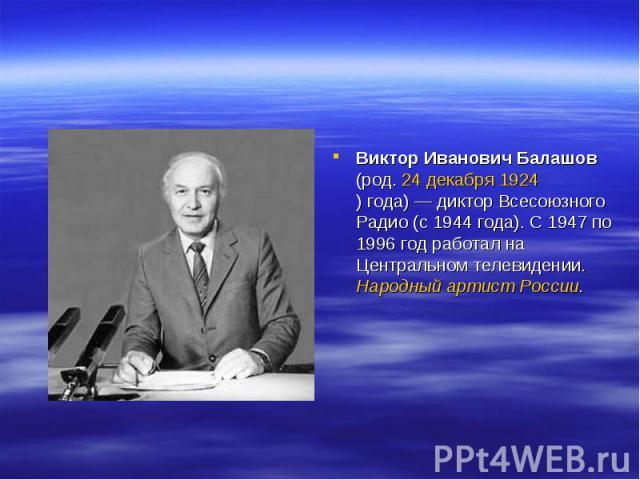 Виктор Иванович Балашов (род. 24декабря 1924)года)— диктор Всесоюзного Радио (с 1944 года). С 1947 по 1996 год работал на Центральном телевидении. Народный артист России.
