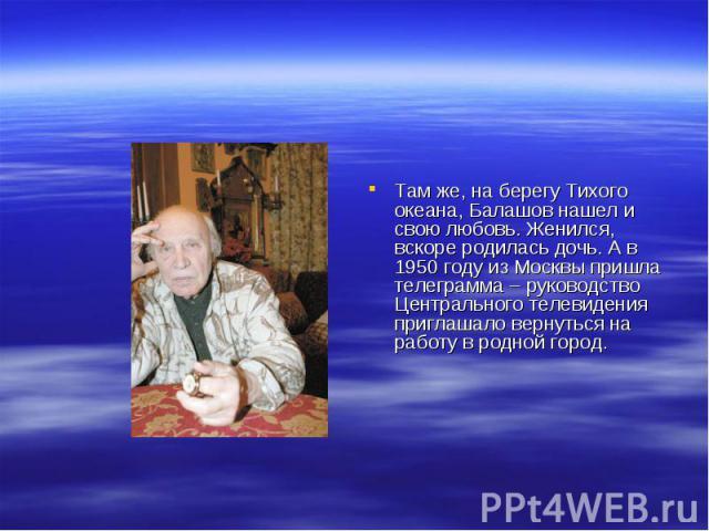 Там же, на берегу Тихого океана, Балашов нашел и свою любовь. Женился, вскоре родилась дочь. А в 1950 году из Москвы пришла телеграмма – руководство Центрального телевидения приглашало вернуться на работу в родной город.