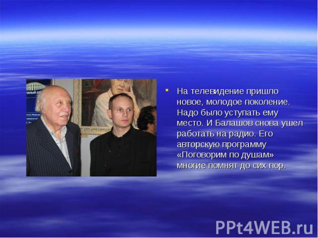 На телевидение пришло новое, молодое поколение. Надо было уступать ему место. И Балашов снова ушел работать на радио. Его авторскую программу «Поговорим по душам» многие помнят до сих пор.