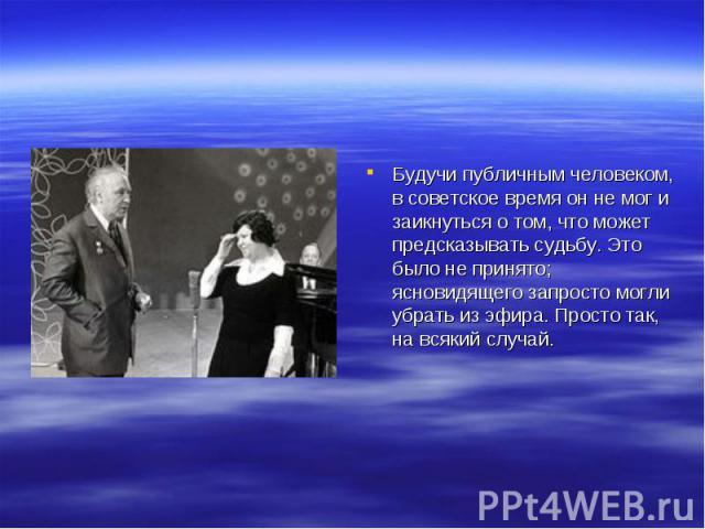 Будучи публичным человеком, в советское время он не мог и заикнуться о том, что может предсказывать судьбу. Это было не принято; ясновидящего запросто могли убрать из эфира. Просто так, на всякий случай.
