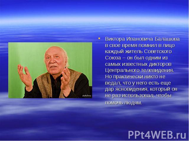 Виктора Ивановича Балашова в свое время помнил в лицо каждый житель Советского Союза – он был одним из самых известных дикторов Центрального телевидения. Но практически никто не ведал, что у него есть еще дар ясновидения, который он не раз использов…