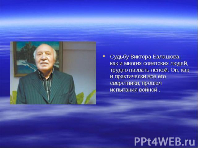 Судьбу Виктора Балашова, как и многих советских людей, трудно назвать легкой. Он, как и практически все его сверстники, прошел испытания войной .