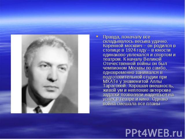 Правда, поначалу все складывалось весьма удачно. Коренной москвич – он родился в столице в 1924 году – в юности одинаково увлекался и спортом и театром. К началу Великой Отечественной войны он был чемпионом Москвы по самбо, одновременно занимался в …