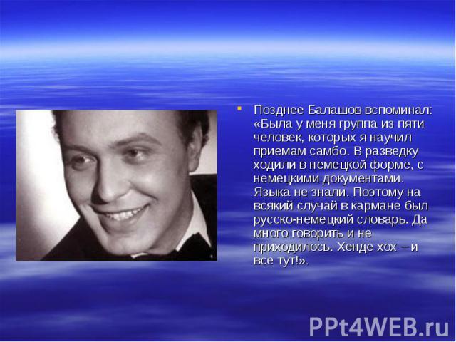 Позднее Балашов вспоминал: «Была у меня группа из пяти человек, которых я научил приемам самбо. В разведку ходили в немецкой форме, с немецкими документами. Языка не знали. Поэтому на всякий случай в кармане был русско-немецкий словарь. Да много гов…