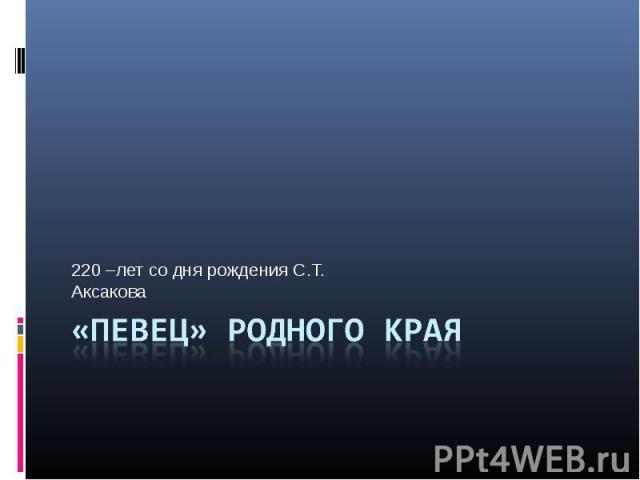 220 –лет со дня рождения С.Т. Аксакова «Певец» родного края