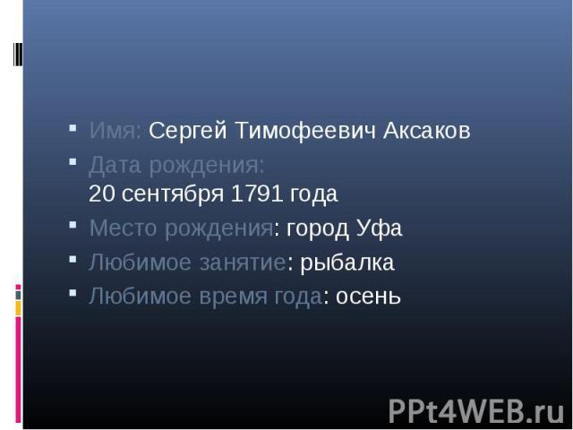 Имя: Сергей Тимофеевич АксаковДата рождения:20 сентября 1791 годаМесто рождения: город УфаЛюбимое занятие: рыбалкаЛюбимое время года: осень