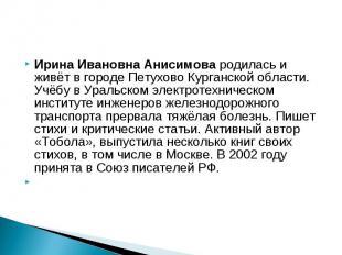 Ирина Ивановна Анисимова родилась и живёт в городе Петухово Курганской области.