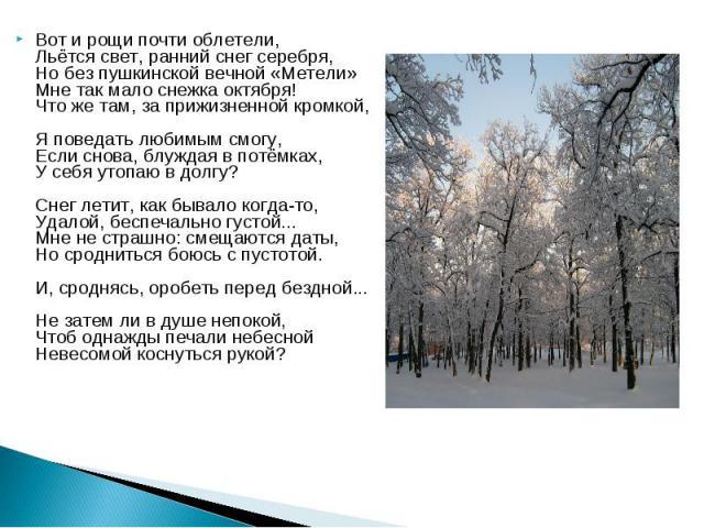 Вот и рощи почти облетели,Льётся свет, ранний снег серебря, Но без пушкинской вечной «Метели»Мне так мало снежка октября!Что же там, за прижизненной кромкой, Я поведать любимым смогу, Если снова, блуждая в потёмках, У себя утопаю в долгу?Снег летит…