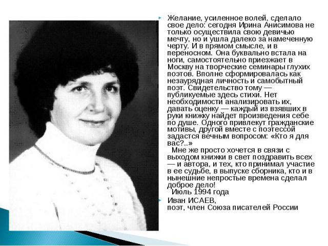Желание, усиленное волей, сделало свое дело: сегодня Ирина Анисимова не только осуществила свою девичью мечту, но и ушла далеко за намеченную черту. И в прямом смысле, и в переносном. Она буквально встала на ноги, самостоятельно приезжает в Москву н…