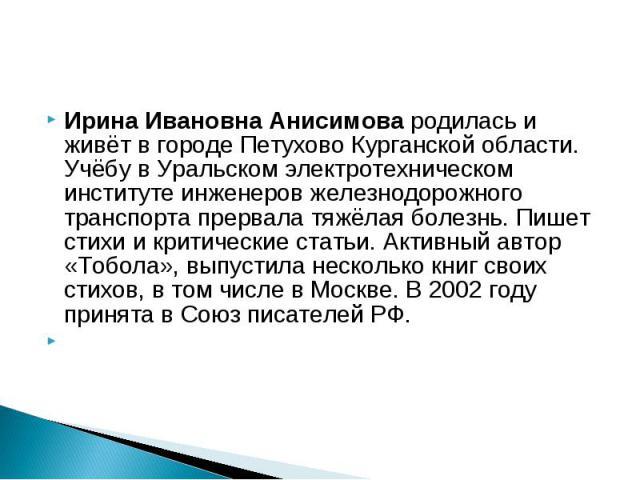 Ирина Ивановна Анисимова родилась и живёт в городе Петухово Курганской области. Учёбу в Уральском электротехническом институте инженеров железнодорожного транспорта прервала тяжёлая болезнь. Пишет стихи и критические статьи. Активный автор «Тобола»,…