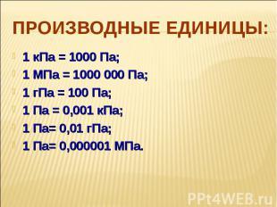 Производные единицы: 1 кПа = 1000 Па;1 МПа = 1000 000 Па; 1 гПа = 100 Па; 1 Па =