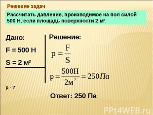 Решение задач Рассчитать давление, производимое на пол силой 500 Н, если площадь