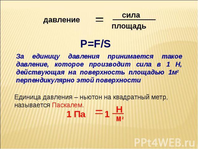 За единицу давления принимается такое давление, которое производит сила в 1 Н, действующая на поверхность площадью 1м2 перпендикулярно этой поверхностиЕдиница давления – ньютон на квадратный метр, называется Паскалем.