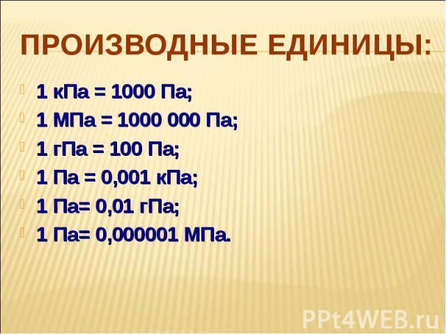 Производные единицы: 1 кПа = 1000 Па;1 МПа = 1000 000 Па; 1 гПа = 100 Па; 1 Па = 0,001 кПа; 1 Па= 0,01 гПа; 1 Па= 0,000001 МПа.