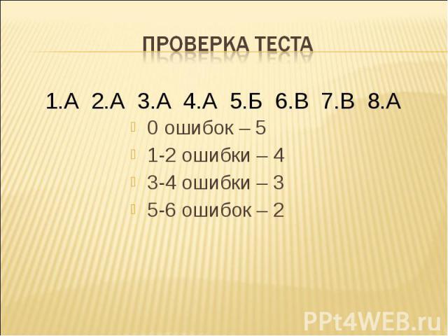 Проверка теста 1.А 2.А 3.А 4.А 5.Б 6.В 7.В 8.А 0 ошибок – 51-2 ошибки – 43-4 ошибки – 35-6 ошибок – 2