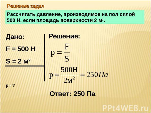 Решение задач Рассчитать давление, производимое на пол силой 500 Н, если площадь поверхности 2 м2.